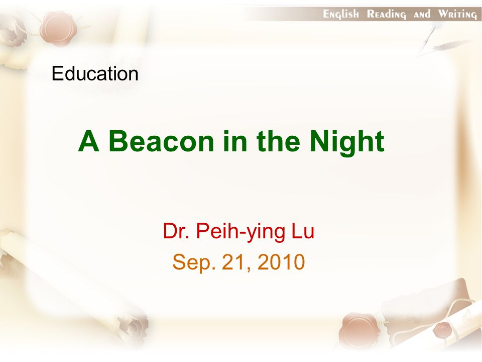 Education A Beacon in the Night Dr. Peih-ying Lu Sep. 21, 2010