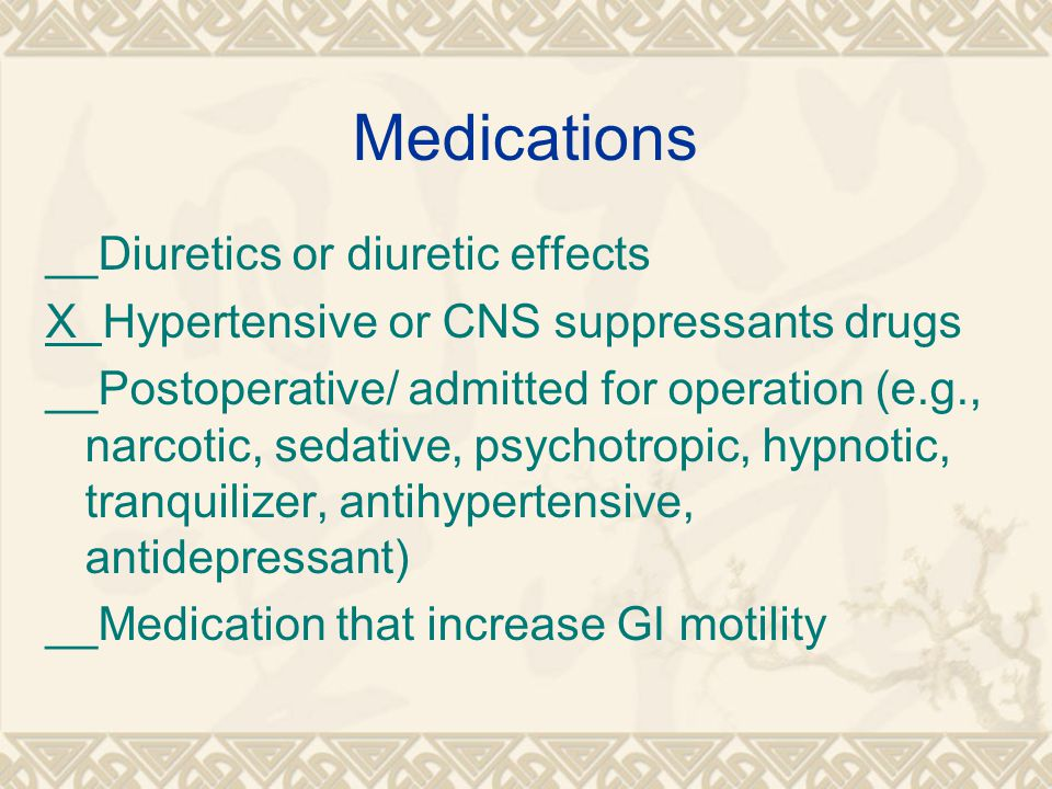 Medications __Diuretics or diuretic effects X Hypertensive or CNS suppressants drugs __Postoperative/ admitted for operation (e.g., narcotic, sedative, psychotropic, hypnotic, tranquilizer, antihypertensive, antidepressant) __Medication that increase GI motility