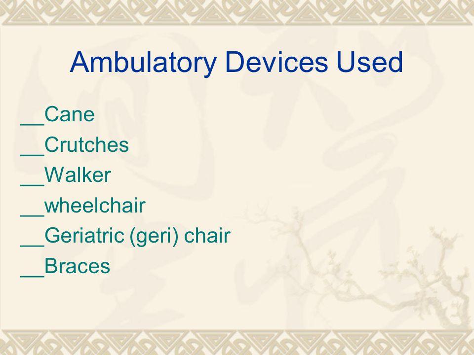 Ambulatory Devices Used __Cane __Crutches __Walker __wheelchair __Geriatric (geri) chair __Braces