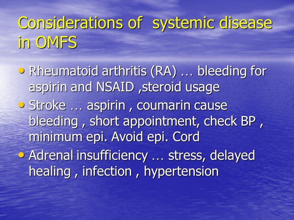 Considerations of systemic disease in OMFS Rheumatoid arthritis (RA) … bleeding for aspirin and NSAID,steroid usage Rheumatoid arthritis (RA) … bleeding for aspirin and NSAID,steroid usage Stroke … aspirin, coumarin cause bleeding, short appointment, check BP, minimum epi.