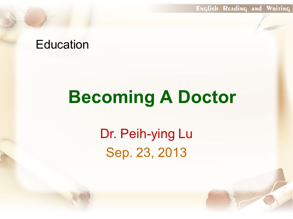 Education Becoming A Doctor Dr. Peih-ying Lu Sep. 23, 2013