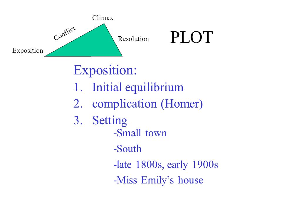 PLOT Exposition: 1.Initial equilibrium 2.complication (Homer) 3.Setting -Small town -South -late 1800s, early 1900s -Miss Emily's house Exposition Conflict Climax Resolution