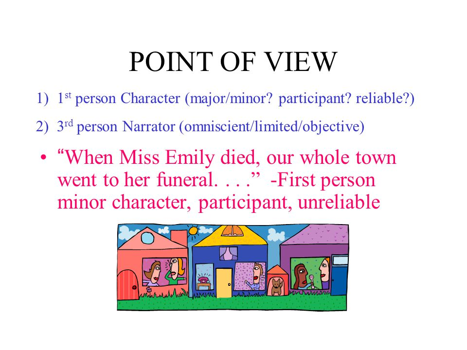 POINT OF VIEW When Miss Emily died, our whole town went to her funeral.... -First person minor character, participant, unreliable 1) 1 st person Character (major/minor.
