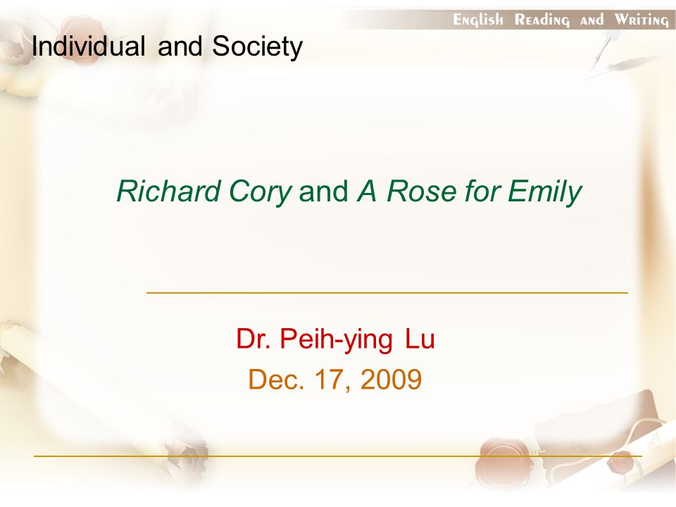 Richard Cory and A Rose for Emily Individual and Society Dr. Peih-ying Lu Dec. 17, 2009