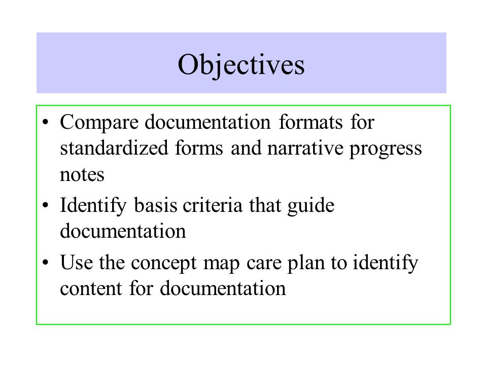 Objectives Compare documentation formats for standardized forms and narrative progress notes Identify basis criteria that guide documentation Use the