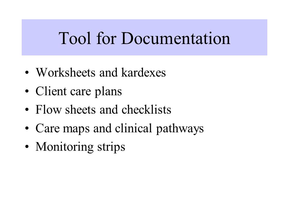 Tool for Documentation Worksheets and kardexes Client care plans Flow sheets and checklists Care maps and clinical pathways Monitoring strips