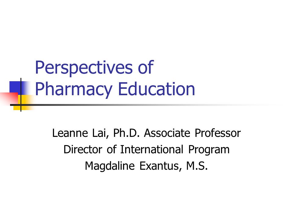 Perspectives of Pharmacy Education Leanne Lai, Ph.D.