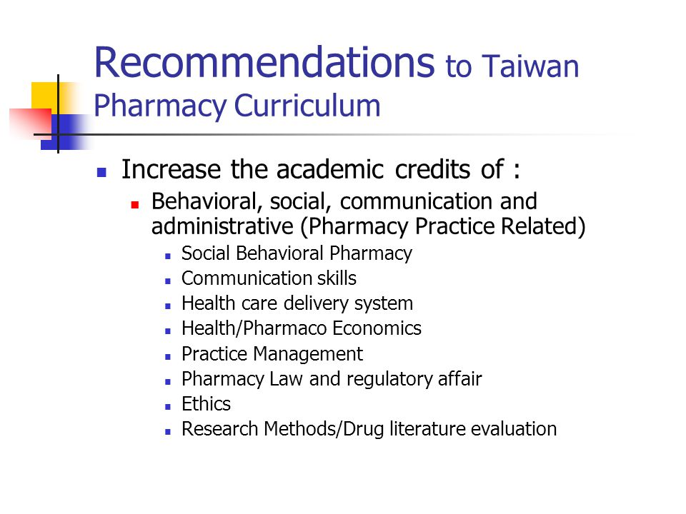 Recommendations to Taiwan Pharmacy Curriculum Increase the academic credits of : Behavioral, social, communication and administrative (Pharmacy Practice Related) Social Behavioral Pharmacy Communication skills Health care delivery system Health/Pharmaco Economics Practice Management Pharmacy Law and regulatory affair Ethics Research Methods/Drug literature evaluation