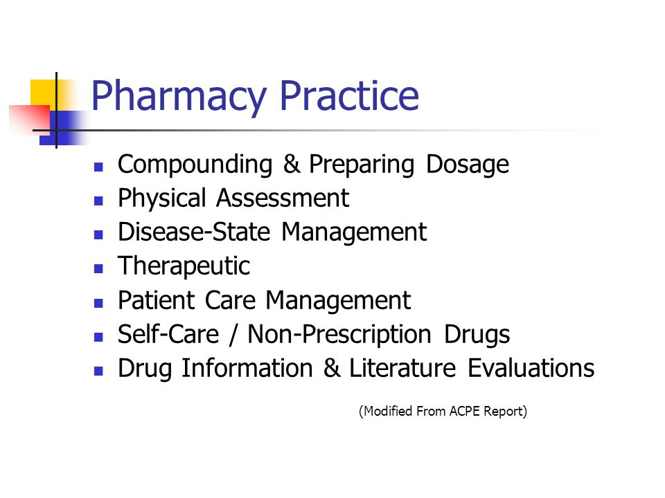 Pharmacy Practice Compounding & Preparing Dosage Physical Assessment Disease-State Management Therapeutic Patient Care Management Self-Care / Non-Prescription Drugs Drug Information & Literature Evaluations (Modified From ACPE Report)