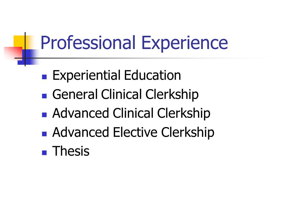 Professional Experience Experiential Education General Clinical Clerkship Advanced Clinical Clerkship Advanced Elective Clerkship Thesis