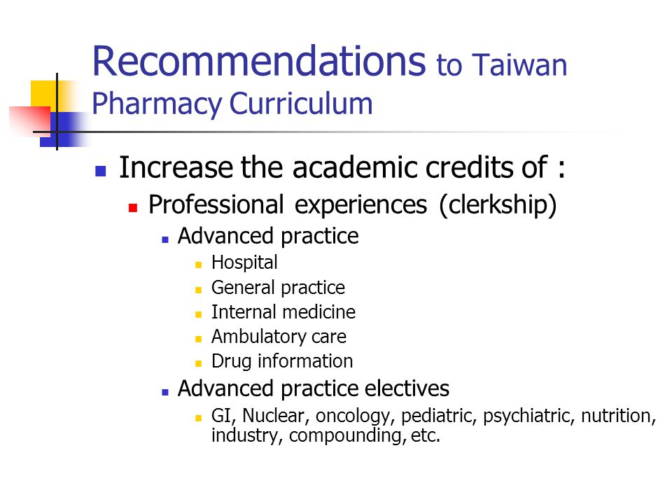 Recommendations to Taiwan Pharmacy Curriculum Increase the academic credits of : Professional experiences (clerkship) Advanced practice Hospital General practice Internal medicine Ambulatory care Drug information Advanced practice electives GI, Nuclear, oncology, pediatric, psychiatric, nutrition, industry, compounding, etc.