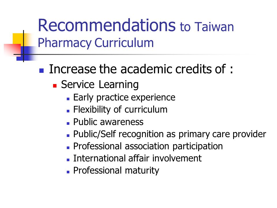 Recommendations to Taiwan Pharmacy Curriculum Increase the academic credits of : Service Learning Early practice experience Flexibility of curriculum Public awareness Public/Self recognition as primary care provider Professional association participation International affair involvement Professional maturity