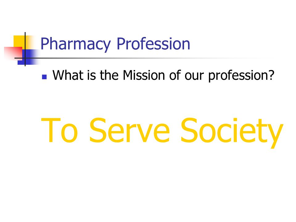 Pharmacy Profession What is the Mission of our profession To Serve Society