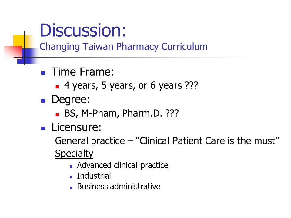 Discussion: Changing Taiwan Pharmacy Curriculum Time Frame: 4 years, 5 years, or 6 years .