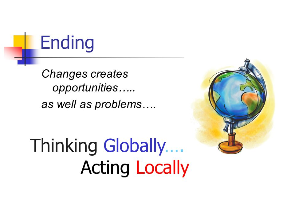 Ending Changes creates opportunities….. as well as problems…. Thinking Globally…. Acting Locally