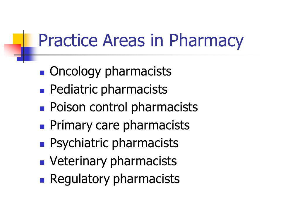 Practice Areas in Pharmacy Oncology pharmacists Pediatric pharmacists Poison control pharmacists Primary care pharmacists Psychiatric pharmacists Veterinary pharmacists Regulatory pharmacists