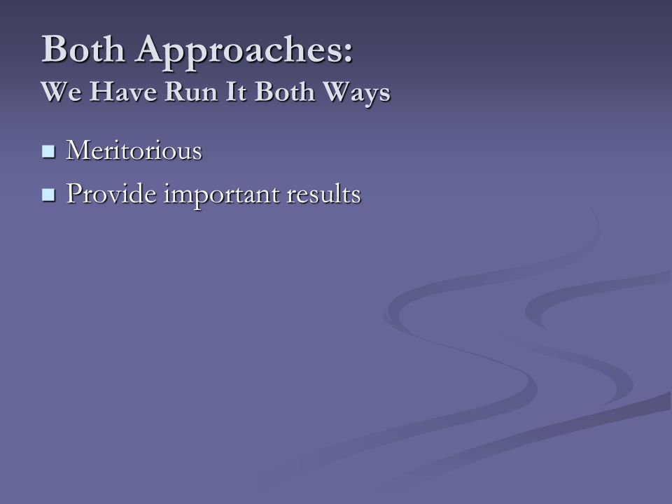 Both Approaches: We Have Run It Both Ways Meritorious Meritorious Provide important results Provide important results