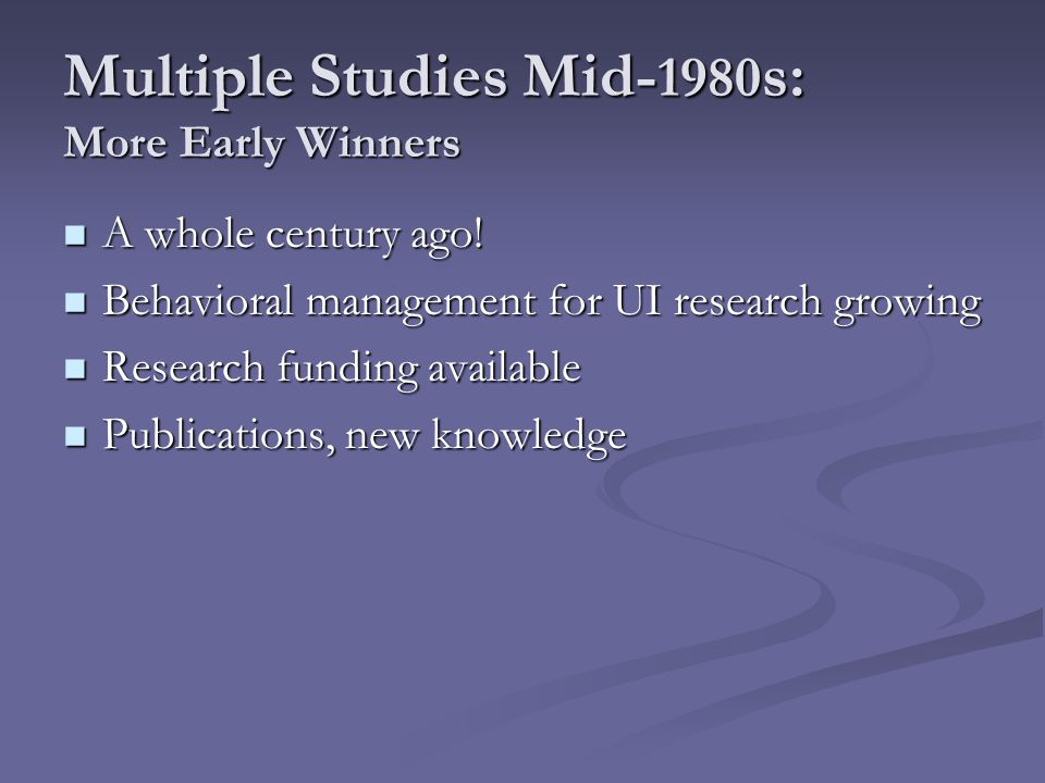 Multiple Studies Mid- 1980 s: More Early Winners A whole century ago! A whole century ago! Behavioral management for UI research growing Behavioral ma