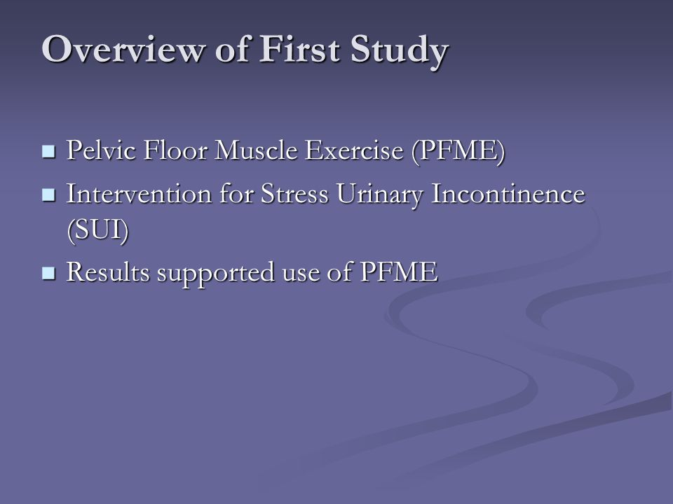 Overview of First Study Pelvic Floor Muscle Exercise (PFME) Pelvic Floor Muscle Exercise (PFME) Intervention for Stress Urinary Incontinence (SUI) Int