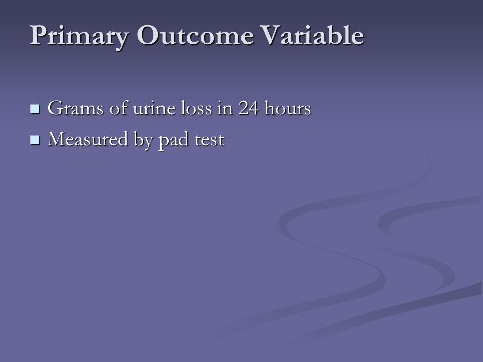 Primary Outcome Variable Grams of urine loss in 24 hours Grams of urine loss in 24 hours Measured by pad test Measured by pad test