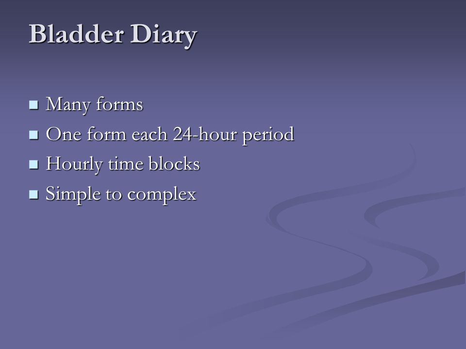 Bladder Diary Many forms Many forms One form each 24-hour period One form each 24-hour period Hourly time blocks Hourly time blocks Simple to complex