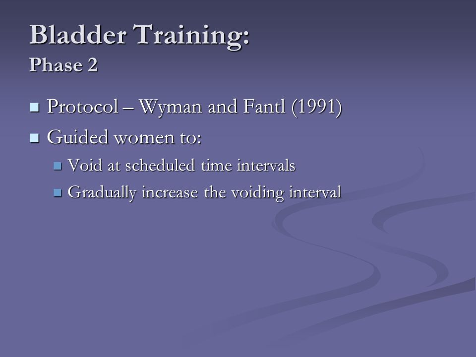 Bladder Training: Phase 2 Protocol – Wyman and Fantl (1991) Protocol – Wyman and Fantl (1991) Guided women to: Guided women to: Void at scheduled time