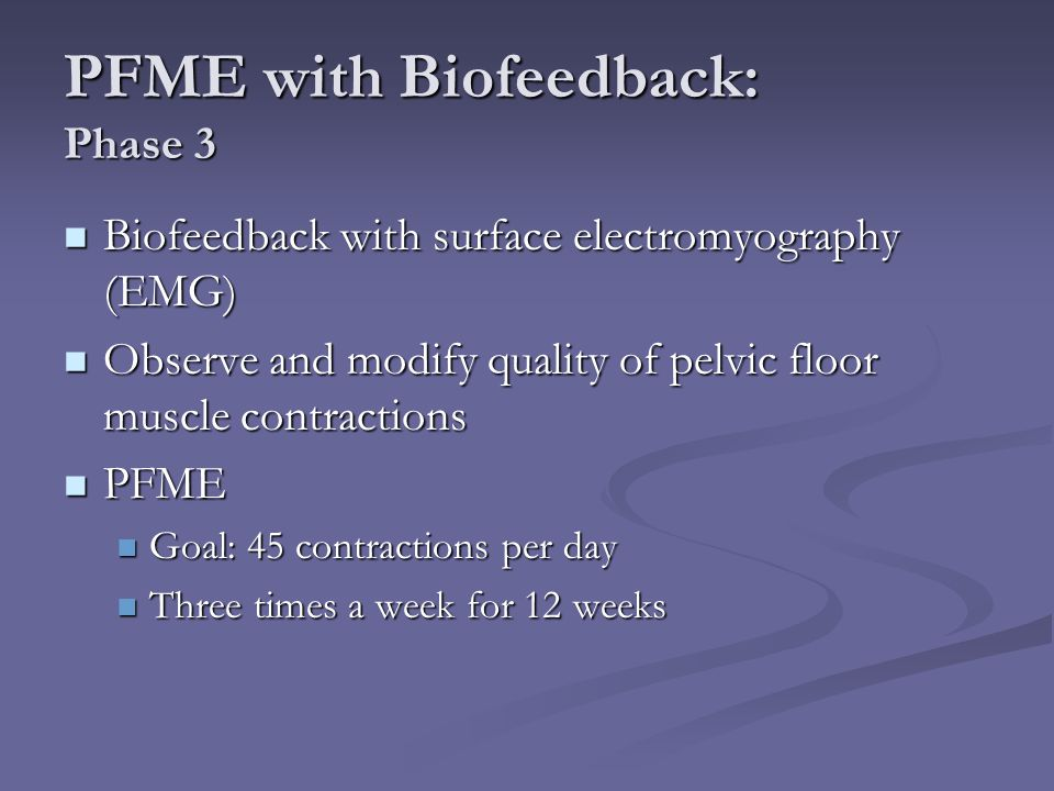 PFME with Biofeedback: Phase 3 Biofeedback with surface electromyography (EMG) Biofeedback with surface electromyography (EMG) Observe and modify qual