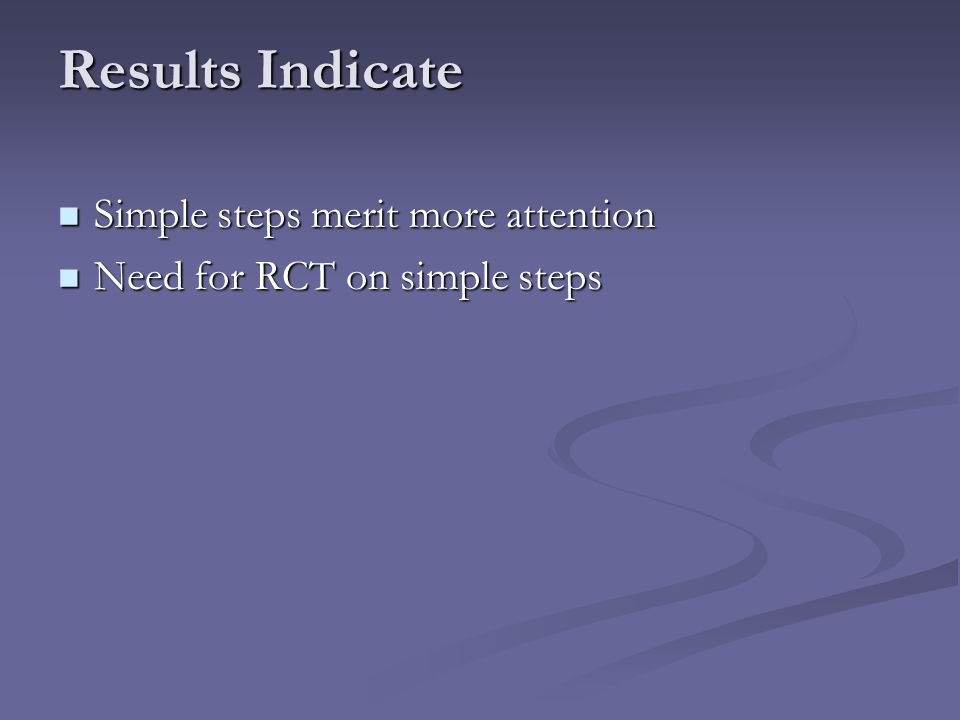 Results Indicate Simple steps merit more attention Simple steps merit more attention Need for RCT on simple steps Need for RCT on simple steps