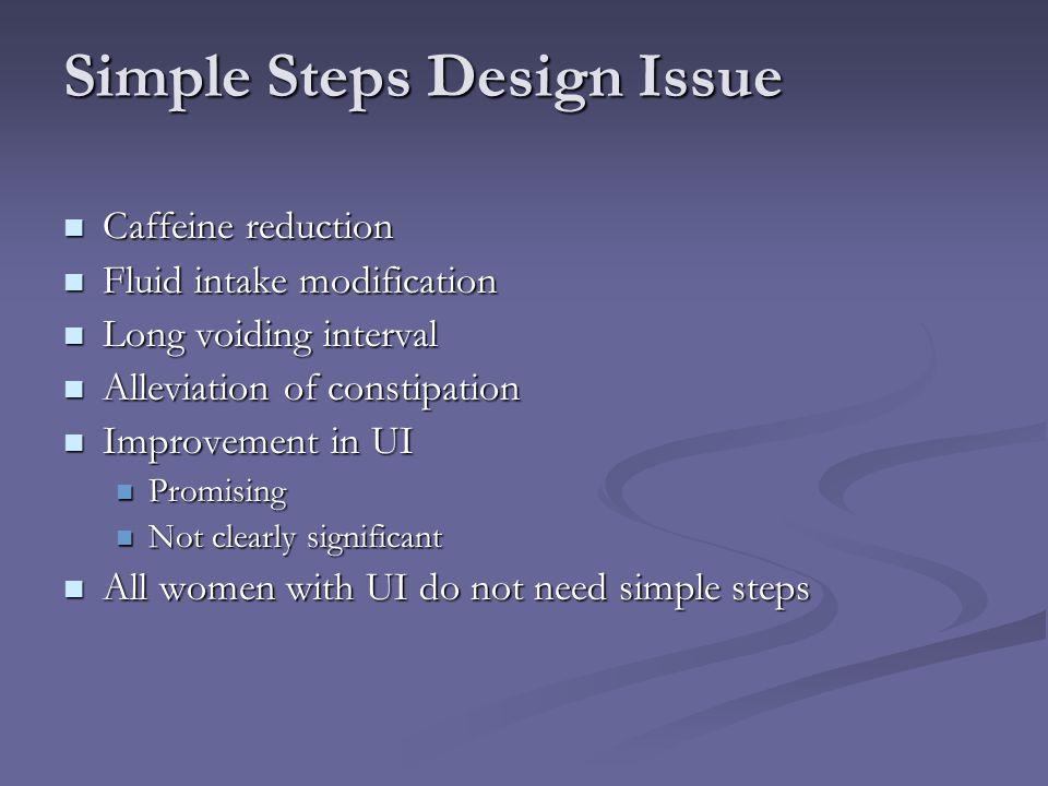Simple Steps Design Issue Caffeine reduction Caffeine reduction Fluid intake modification Fluid intake modification Long voiding interval Long voiding