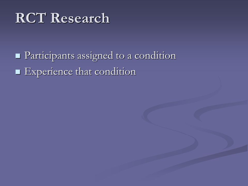 RCT Research Participants assigned to a condition Participants assigned to a condition Experience that condition Experience that condition