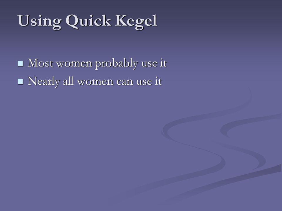 Using Quick Kegel Most women probably use it Most women probably use it Nearly all women can use it Nearly all women can use it