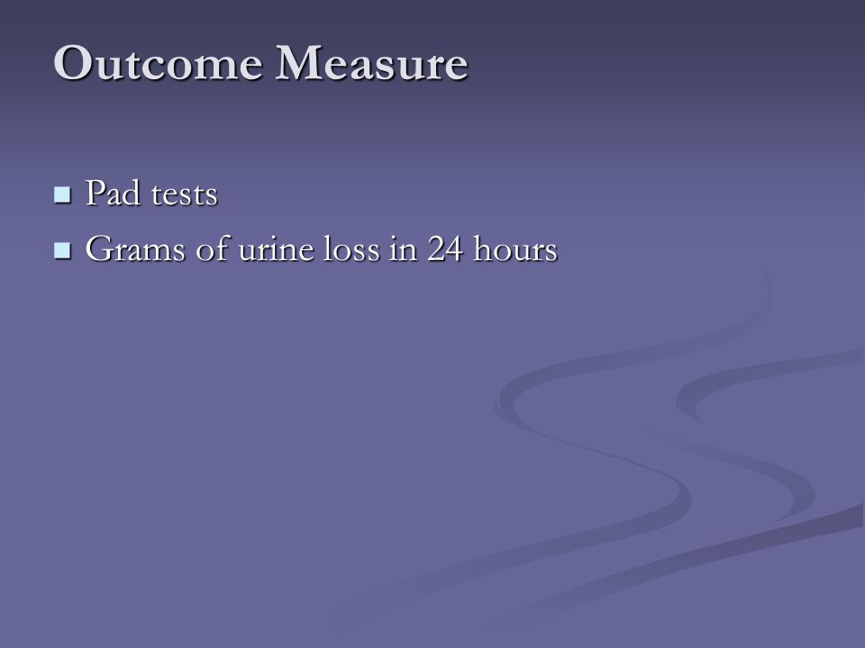 Outcome Measure Pad tests Pad tests Grams of urine loss in 24 hours Grams of urine loss in 24 hours