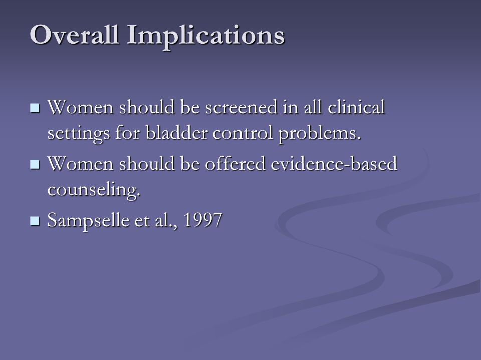 Overall Implications Women should be screened in all clinical settings for bladder control problems. Women should be screened in all clinical settings