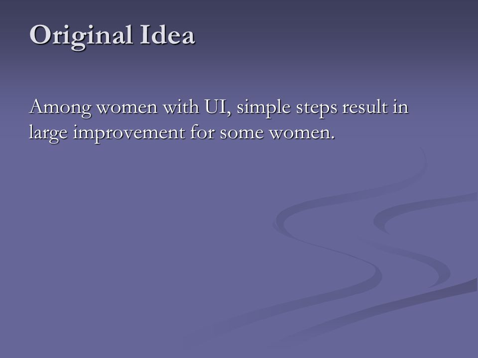 Original Idea Among women with UI, simple steps result in large improvement for some women.