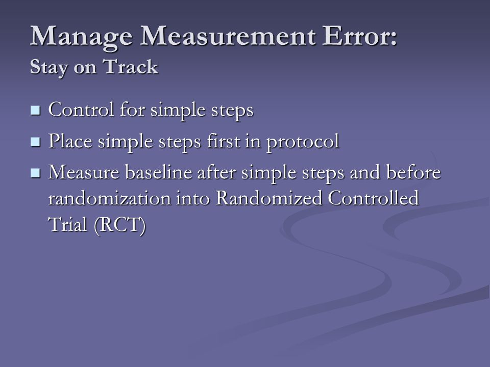 Manage Measurement Error: Stay on Track Control for simple steps Control for simple steps Place simple steps first in protocol Place simple steps firs