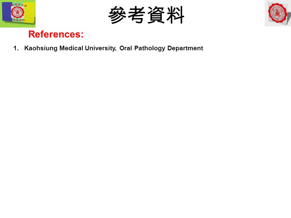 1.Kaohsiung Medical University, Oral Pathology Department References: 參考資料
