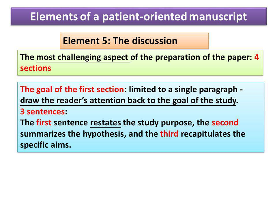 Element 5: The discussion The most challenging aspect of the preparation of the paper: 4 sections The goal of the first section: limited to a single paragraph - draw the reader's attention back to the goal of the study.