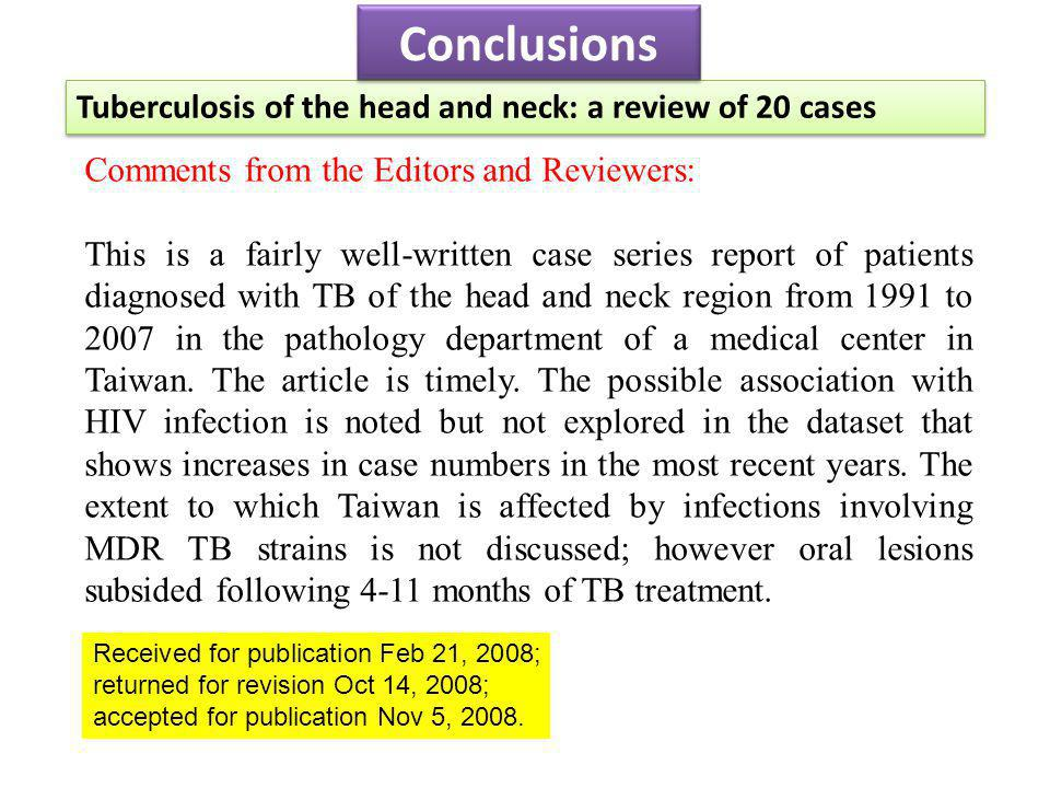 Tuberculosis of the head and neck: a review of 20 cases Conclusions Comments from the Editors and Reviewers: This is a fairly well-written case series report of patients diagnosed with TB of the head and neck region from 1991 to 2007 in the pathology department of a medical center in Taiwan.