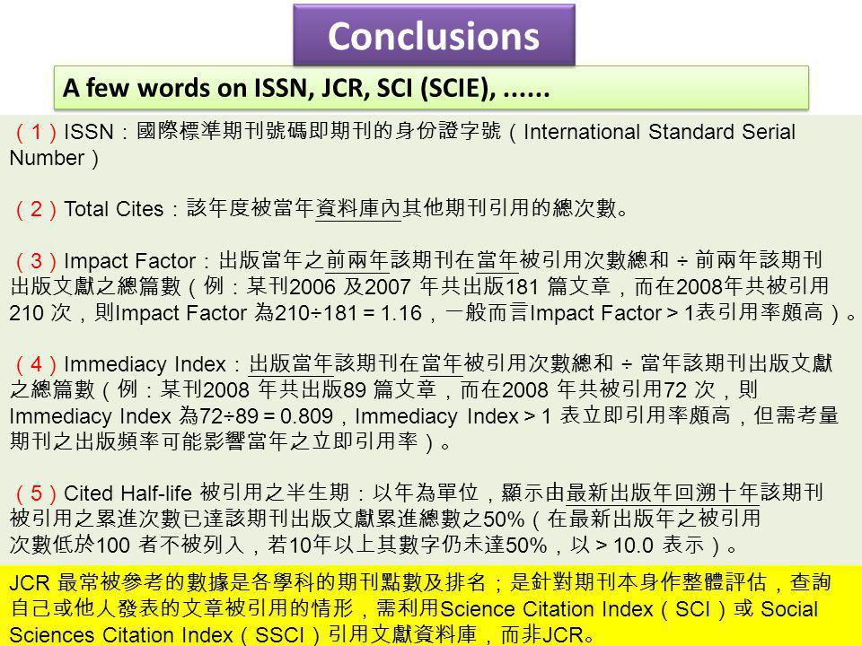 A few words on ISSN, JCR, SCI (SCIE),...... Conclusions ( 1 ) ISSN :國際標準期刊號碼即期刊的身份證字號( International Standard Serial Number ) ( 2 ) Total Cites :該年度被當