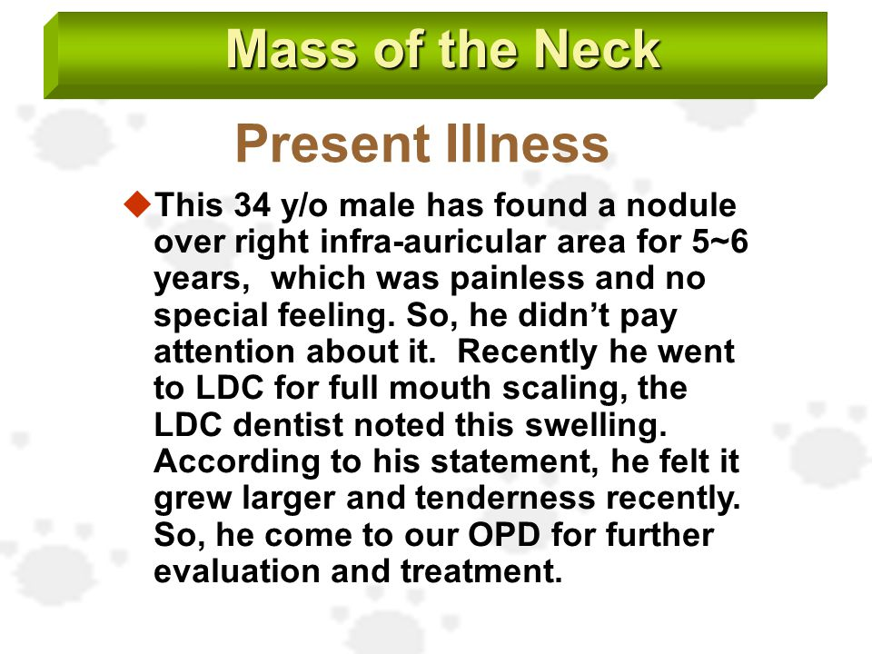 Mass of the Neck Present Illness  This 34 y/o male has found a nodule over right infra-auricular area for 5~6 years, which was painless and no specia