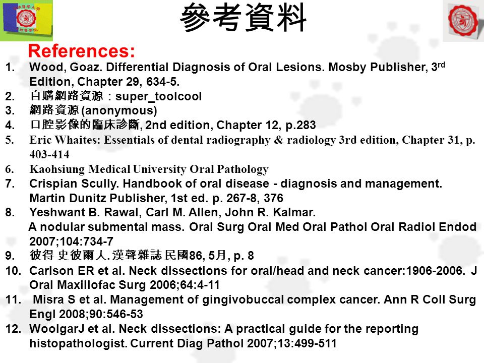 1.Wood, Goaz. Differential Diagnosis of Oral Lesions. Mosby Publisher, 3 rd Edition, Chapter 29, 634-5. 2. 自購網路資源: super_toolcool 3. 網路資源 (anonymous)
