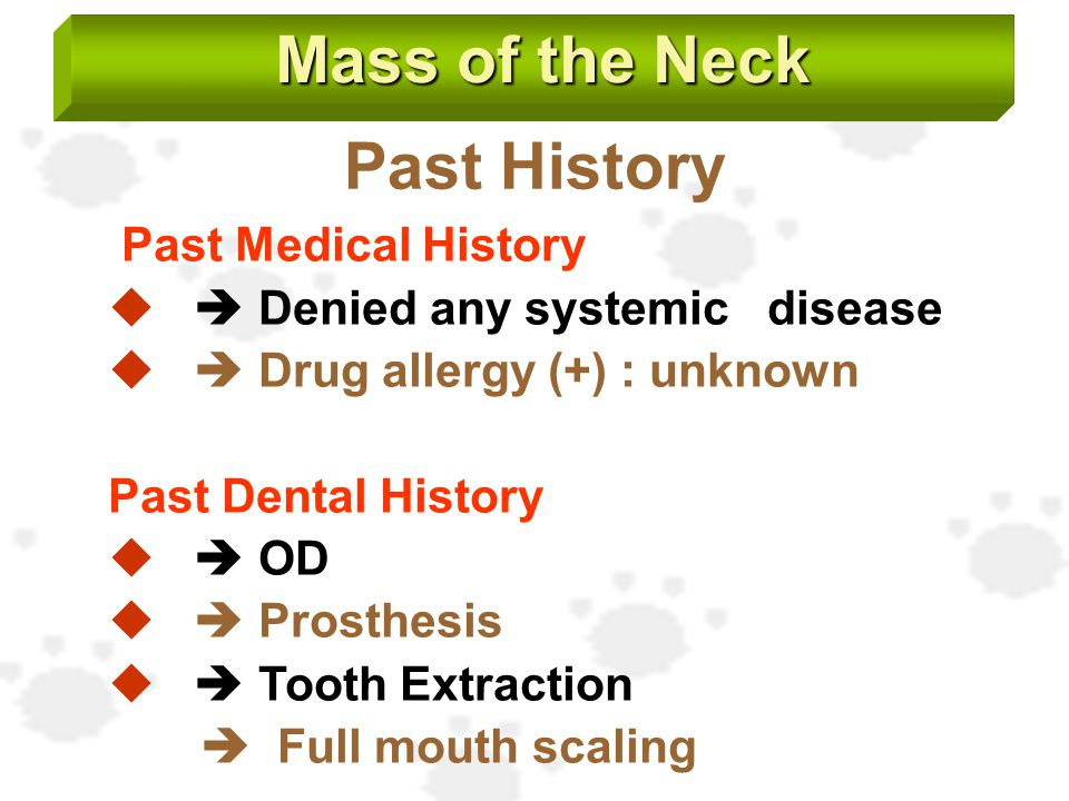 Mass of the Neck Past History Past Medical History   Denied any systemic disease   Drug allergy (+) : unknown Past Dental History   OD   Prost