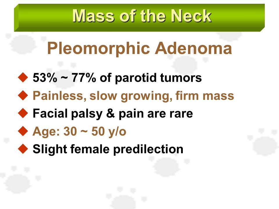 Pleomorphic Adenoma  53% ~ 77% of parotid tumors  Painless, slow growing, firm mass  Facial palsy & pain are rare  Age: 30 ~ 50 y/o  Slight femal