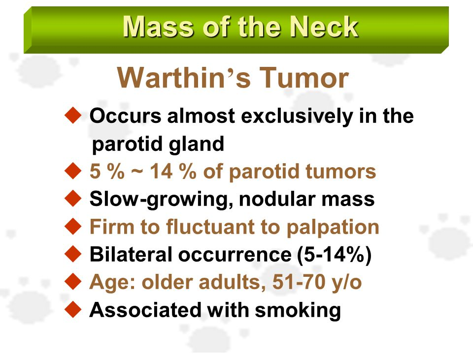 Warthin ' s Tumor  Occurs almost exclusively in the parotid gland  5 % ~ 14 % of parotid tumors  Slow-growing, nodular mass  Firm to fluctuant to
