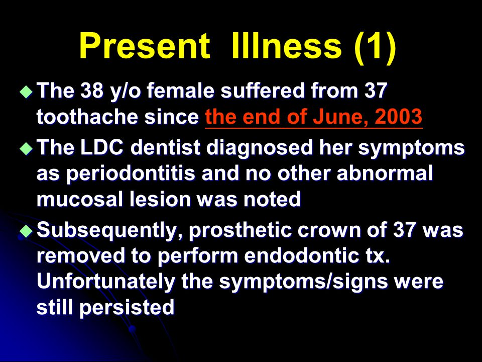Present Illness (1)  The 38 y/o female suffered from 37 toothache since  The 38 y/o female suffered from 37 toothache since the end of June, 2003 