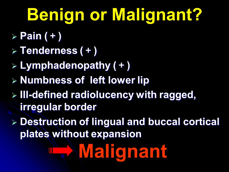 Benign or Malignant?  Pain ( + )  Tenderness ( + )  Lymphadenopathy ( + )  Numbness of left lower lip  Ill-defined radiolucency with ragged, irre