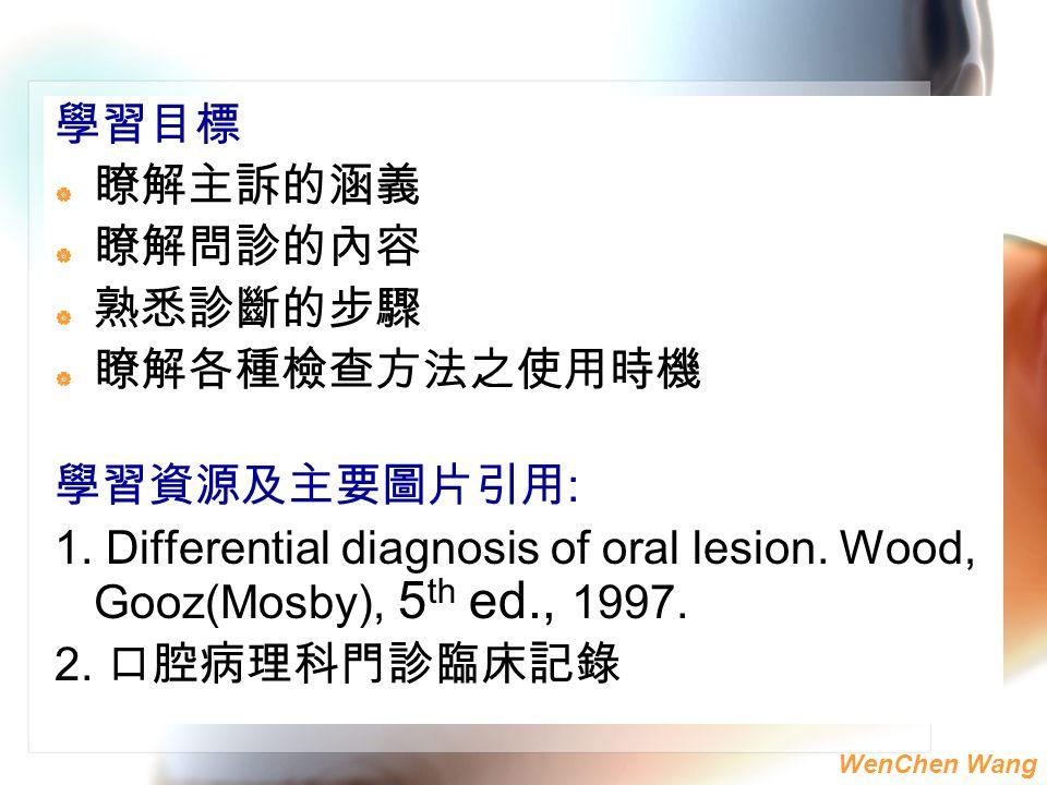 WenChen Wang 學習目標  瞭解主訴的涵義  瞭解問診的內容  熟悉診斷的步驟  瞭解各種檢查方法之使用時機 學習資源及主要圖片引用 : 1. Differential diagnosis of oral lesion. Wood, Gooz(Mosby), 5 th ed., 1