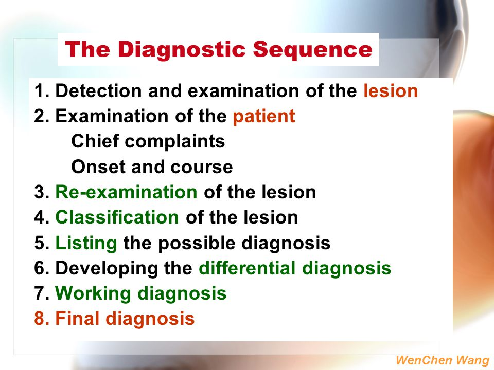 WenChen Wang The Diagnostic Sequence 1. Detection and examination of the lesion 2. Examination of the patient Chief complaints Onset and course 3. Re-