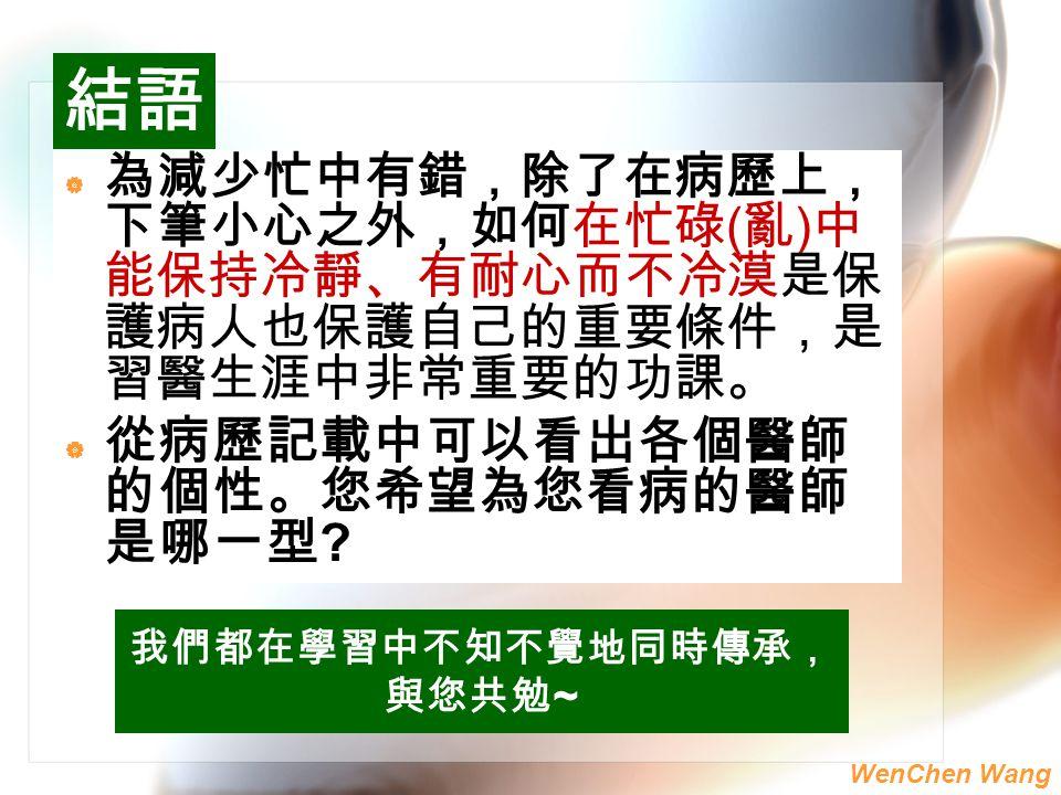 WenChen Wang  為減少忙中有錯,除了在病歷上 , 下筆小心之外,如何在忙碌 ( 亂 ) 中 能保持冷靜 、 有耐心而不冷漠是保 護病人也保護自己的重要條件 ,是 習醫生涯中非常重要的功課 。  從病歷記載中可以看出各個醫師 的個性。您希望為您看病的醫師 是哪一型 ? 我們都在學習中不