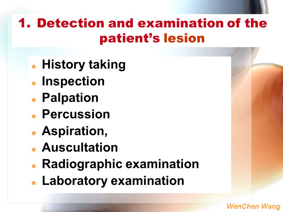 WenChen Wang 1.Detection and examination of the patient's lesion  History taking  Inspection  Palpation  Percussion  Aspiration,  Auscultation 